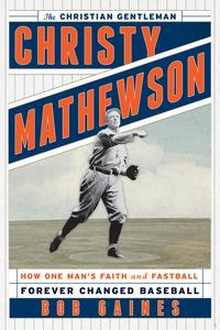 Christy Mathewson, the Christian GentlemanHow One Man's Faith and Fastball Forever Changed Baseball【電子書籍】[ Bob Gaines ]
