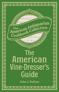 The American Vine-Dresser's GuideBeing a Treatise on the Cultivation of the Vine, and the Process of Wine Making Adapted to the Soil and Climate of the United States【電子書籍】[ John James DuFour ]