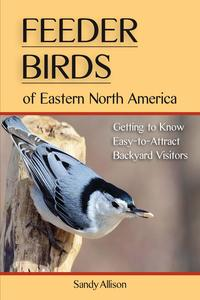 Feeder Birds of Eastern North AmericaGetting to Know Easy-to-Attract Backyard Visitors【電子書籍】[ Sandy Allison ]