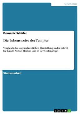 Die Lebensweise der Templer Vergleich der unterschiedlichen Darstellung in der Schrift De Laude Novae Militiae und in der Ordensregel【電子書籍】[ Domenic Sch?fer ]
