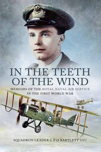 In the Teeth of the WindMemoirs of the Royal Navy Air Service in the First World War【電子書籍】[ Squadron Leader C P O Bartlette DSC ]