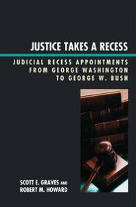 Justice Takes a RecessJudicial Recess Appointments from George Washington to George W. Bush【電子書籍】[ Scott E. Graves ]