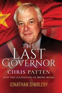The Last GovernorChris Patten and the Handover of Hong Kong【電子書籍】[ Jonathan Dimbleby ]