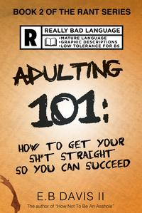 Adulting 101: How to Get Your Sh*t Straight so You Can Succeed【電子書籍】[ E. B. Davis II ]