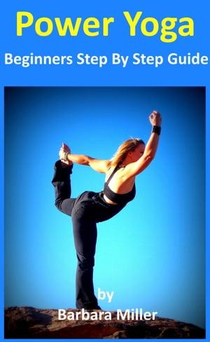 Power Yoga: Beginners Step By Step Guide【電子書籍】[ Barbara Miller ]