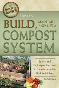 How to Build, Maintain, and Use a Compost System: Secrets and Techniques You Need to Know to Grow the Best Vegetables【電子書籍】[ Kelly Smith ]
