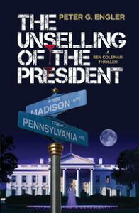 The Unselling of the President: A Ben Coleman Thriller【電子書籍】[ Peter G. Engler ]