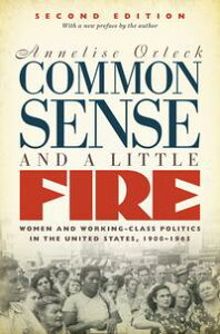 Common Sense and a Little Fire, Second EditionWomen and Working-Class Politics in the United States, 1900-1965【電子書籍】[ Annelise Orleck ]