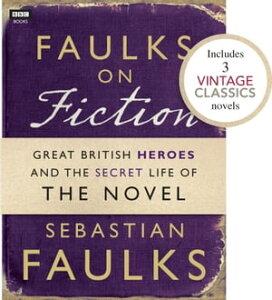 Faulks on Fiction (Includes 3 Vintage Classics): Great British Heroes and the Secret Life of the Novel【電子書籍】[ Sebastian Faulks ]