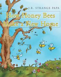 How Honey Bees Make a New Home【電子書籍】[ J.R. Strange Papa ]