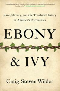 Ebony and IvyRace, Slavery, and the Troubled History of America's Universities【電子書籍】[ Craig Steven Wilder ]