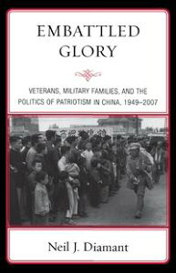 Embattled GloryVeterans, Military Families, and the Politics of Patriotism in China, 1949?2007【電子書籍】[ Neil J. Diamant ]