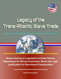 Legacy of the Trans-Atlantic Slave Trade: House Hearing on Legislation to Study Slavery Reparations for African-Americans, Moral and Legal Justification for Race-based Compensation【電子書籍】[ Progressive Management ]