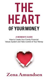 The Heart of Your MoneyA Woman's Guide-How to Create Your Family Financial Values System and Take Control of Your Money【電子書籍】[ Zena Amundsen ]