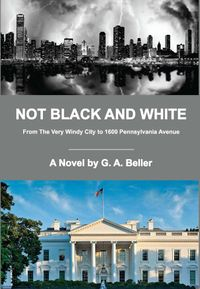 Not Black And WhiteFrom The Very Windy City to 1600 Pennsylvania Avenue【電子書籍】[ G. A. Beller ]