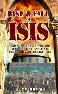 Rise & Fall of ISIS: End Game Battle for the Temple Mount and Final Countdown to Armageddon【電子書籍】[ Nick Brown ]