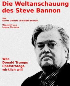 Die Weltanschauung des Steve BannonWas Donald Trumps Chefstratege wirklich will【電子書籍】[ Gwynn Guilford ]