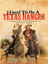 I Used to Be a Texas RangerTriumphs and Tribulations of an Old West Lawman【電子書籍】[ ROBERT J. GOSSETT ]