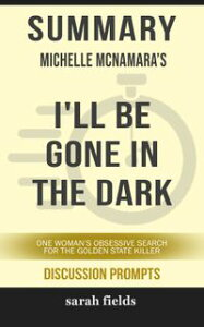Summary of I'll Be Gone in the Dark: One Woman's Obsessive Search for the Golden State Killer by Michelle McNamara (Discussion Prompts)【電子書籍】[ Sarah Fields ]