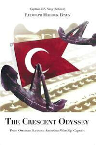 The Crescent OdysseyFrom Ottoman Roots to American Warship Captain【電子書籍】[ Rudolph Halouk Daus ]