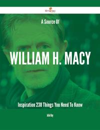 A Source Of William H. Macy Inspiration - 238 Things You Need To Know【電子書籍】[ Julie Roy ]