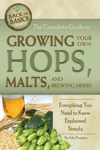 The Complete Guide to Growing Your Own Hops, Malts, and Brewing Herbs: Everything You Need to Know Explained Simply【電子書籍】[ John Peragine ]