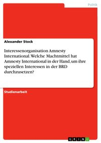 Interessenorganisation Amnesty International. Welche Machtmittel hat Amnesty International in der Hand, um ihre speziellen Interessen in der BRD durchzusetzen?【電子書籍】[ Alexander Stock ]