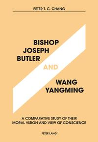 Bishop Joseph Butler and Wang YangmingA Comparative Study of Their Moral Vision and View of Conscience【電子書籍】[ Peter T.C. Chang ]