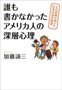誰も書かなかったアメリカ人の深層心理 その誤解が招いた日本社会の弊害【電子書籍】[ 加藤諦三 ]