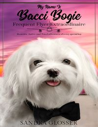 My Name Is Bacci Bogie: Frequent Flyer Extraordinaire【電子書籍】[ Sandra Glosser ]