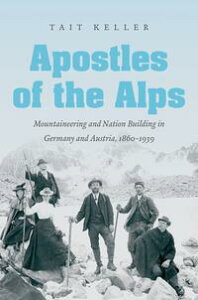 Apostles of the AlpsMountaineering and Nation Building in Germany and Austria, 1860-1939【電子書籍】[ Tait Keller ]