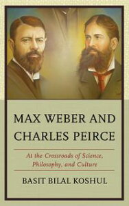 Max Weber and Charles PeirceAt the Crossroads of Science, Philosophy, and Culture【電子書籍】[ Basit Bilal Koshul ]