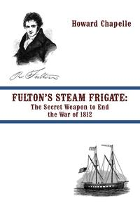FULTON'S STEAM FRIGATE: The Secret Weapon to End the War of 1812【電子書籍】[ Howard Chapelle ]