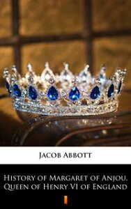History of Margaret of Anjou, Queen of Henry VI of England【電子書籍】[ Jacob Abbott ]