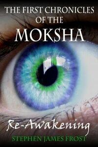 The First Chronicles of the Moksha. Re-Awakening【電子書籍】[ Stephen James Frost ]