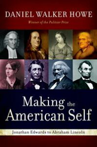 Making the American SelfJonathan Edwards to Abraham Lincoln【電子書籍】[ Daniel Walker Howe ]