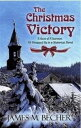 The Christmas Victory, A gem of a sermon, all wrapped up in a Historical Novel【電子書籍】[ James M. Becher ]