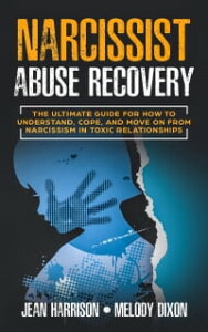 Narcissist Abuse RecoveryThe Ultimate Guide for How to Understand, Cope, and Move on from Narcissism in Toxic Relationships【電子書籍】[ Jean Harrison ]
