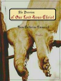 The Passion of Our Lord Jesus Christ【電子書籍】[ Anne Catherine Emmerich ]