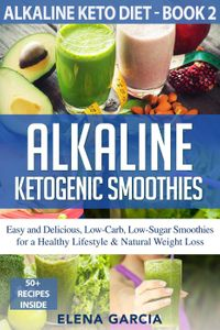Alkaline Ketogenic Smoothies Easy and Delicious, Low-Carb, Low-Sugar Smoothies for a Healthy Lifestyle & Natural Weight LossAlkaline Keto Diet, #2【電子書籍】[ Elena Garcia ]