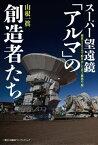"""スーパー望遠鏡「アルマ」の創造者たち 標高5000mで動き出した史上最高の""""眼""""【電子書籍】[ 山根一眞 ]"""