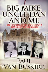 Big Mike, Uncle Dan and MeHow I Beat 20th Century New York State's Most Corrupt Political Machine【電子書籍】[ Paul Van Buskirk ]