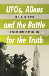 UFOs, Aliens and the Battle for the TruthA Short History of UFOlogy【電子書籍】[ Neil Nixon ]