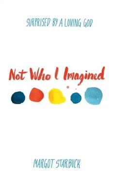 Not Who I ImaginedSurprised by a Loving God【電子書籍】[ Margot Starbuck ]