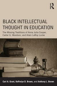 Black Intellectual Thought in EducationThe Missing Traditions of Anna Julia Cooper, Carter G. Woodson, and Alain LeRoy Locke【電子書籍】[ Carl A. Grant ]