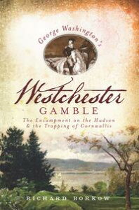 George Washington's Westchester GambleThe Encampment on the Hudson and the Trapping of Cornwallis【電子書籍】[ Richard Borkow ]