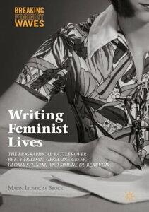 Writing Feminist LivesThe Biographical Battles over Betty Friedan, Germaine Greer, Gloria Steinem, and Simone de Beauvoir【電子書籍】[ Malin Lidstr?m Brock ]