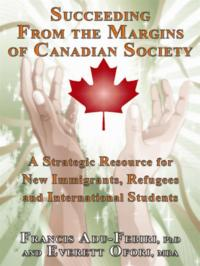 Succeeding From The Margins Of Canadian Society: A Strategic Resource For New Immigrants, Refugees And International Students【電子書籍】[ Francis Adu-Febiri,Everett Ofori ]