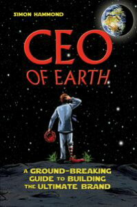 CEO of EarthA Ground-Breaking Guide to Building the Ultimate Brand【電子書籍】[ Simon Hammond ]