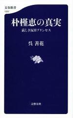 朴槿恵の真実 哀しき反日プリンセス【電子書籍】[ 呉 善花 ]